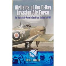 Airfields of the D-Day Invasion Air Force: 2nd Tactical Air Force in South-East England in WWII (Jacobs)