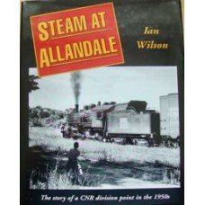 Steam At Allandale. The Story of a CNR division point in the 1950s (Wilson)