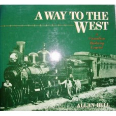 A Way To The West. A Canadian Railway Legend (Bell)
