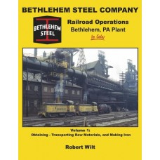 Bethlehem Steel Company Railroad Operations, Bethlehem, PA Plant In Color Volume 1: Obtaining-Transporting Raw Materials, and Making Iron (Wilt)