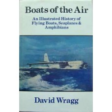 Boats of the Air. An Illustrated History of Flying Boats, Seaplanes & Amphibians (Wragg)