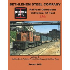 Bethlehem Steel Company Railroad Operations, Bethlehem, PA Plant In Color Volume 2: Making Steel, Finished Product Handling, and the Final Years Wilt)