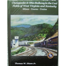 Chesapeake & Ohio Railway in the Coal Fields of West Virginia and Kentucky. Mines-Towns-Trains (Dixon)