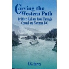 Carving the Western Path. By River, Rail and Road Through Central and Northern BC. (Harvey)