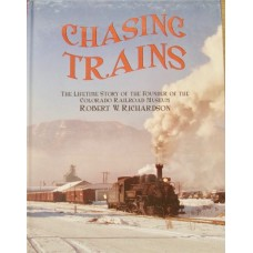 Chasing Trains. The Lifetime Story Of The Founder Of The Colorado railroad Museum Robert W. Richardson