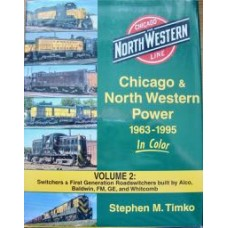 Chicago & North Western Power 1963-1995 In Color Volume 2: Switchers & First Generation Roadswitchers built by Alco, Baldwin, FM, GE and Whitcomb (Timko)