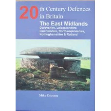 20th Century Defences in Britain: The East Midlands: Derbyshire, Leicestershire, Lincolnshire, Nortamptonshire, Nottinghamshire and Rutland (Osborne)