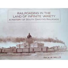 Railroading In The Land Of Infinite Variety. A History Of South Dakota's Railroads (Mills)