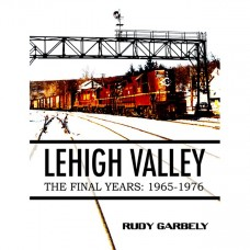Lehigh Valley - The Final Years: 1965-1976 (Garbely)