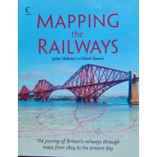 Mapping the Railways. The journey of Britain's railways through maps from 1819 to the present day. (Holland)