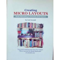 Creating Micro Layouts. Model Railroading in Extremely Small Spaces (Arendt)