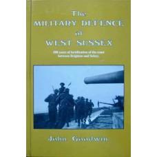 The Military Defence of West Sussex: 500 Years of Fortification of Coast Between Brighton & Selsey (Goodwin)