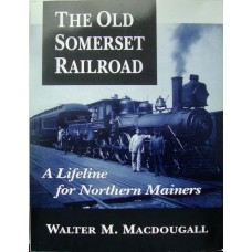 The Old Somerset Railroad. A Lifeline for Northern Mainers (MacDougall)