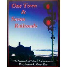 One Town & Seven Railroads. The Railroads of Palmer, Massachusetts: Past, Present & Never Were
