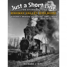 Just a Short Line - The Story of the Rahway Valley Railroad - Volume I: History of the Line, 1897-1950 (King)