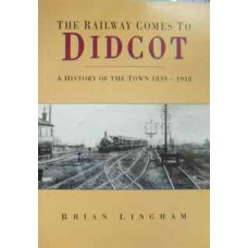 The Railway Comes To Didcot. A History Of The Town 1839-1918 (Lingham)