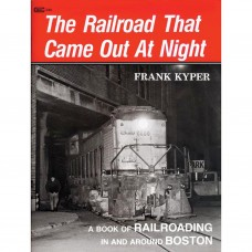 The Railroad That Came Out at Night. A Book Of Railroading In And Around Boston (Kyper)