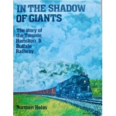 In The Shadow Of Giants. The story of the Toronto, Hamilton & Buffalo Railway (Helm)