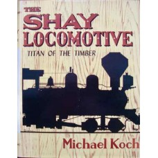 The Shay Locomotive: Titan Of The Timber (Koch)