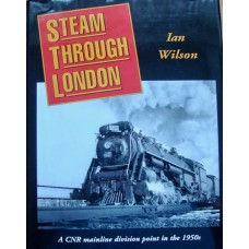Steam Through London. A CNR Mainline Division Point in the 1950s (Wilson)