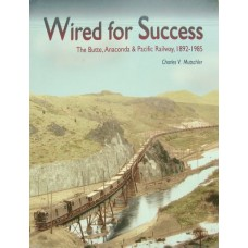 Wired For Success. The Butte, Anaconda & Pacific Railway 1892-1985 (Mutschler)