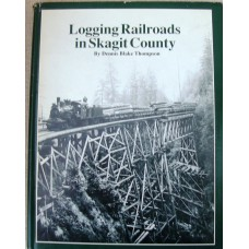 Logging Railroads in Skagit County. The First Comprehensive History of the Logging Railroads in Skagit County, Washington, USA (Thompson)