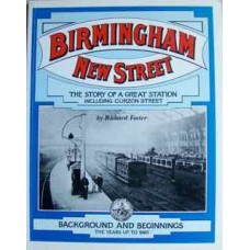 Birmingham New Street. The Story of a Great Station Including Curzon Street. Background and Beginnings The Years up to 1860 (Foster)