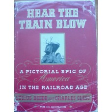 Hear The Train Blow. A Pictorial Epic of America in the Railroad Age (Beebe)